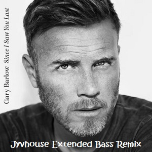 Gary Barlow - Since I Saw You Last (Jyvhouse Extended Bass Remix)