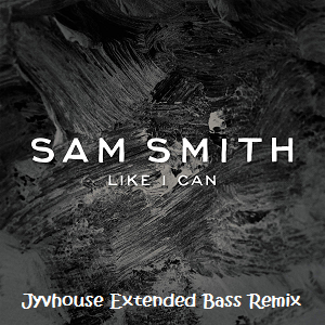 Sam Smith - Like I Can (Jyvhouse Extended Bass Remix)