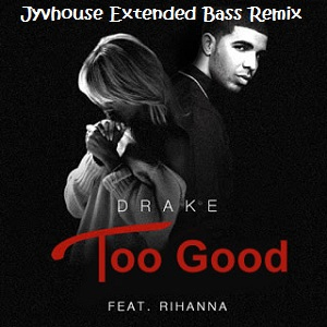 Drake ft Rihanna - Too Good (Jyvhouse Extended Bass Remix)
