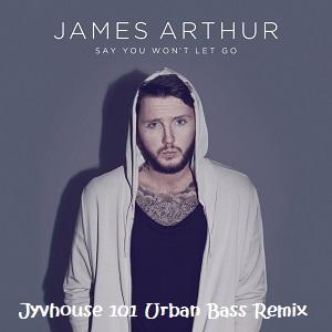 james-arthur-say-you-wont-let-go-jyvhouse-101-urban-bass-remix